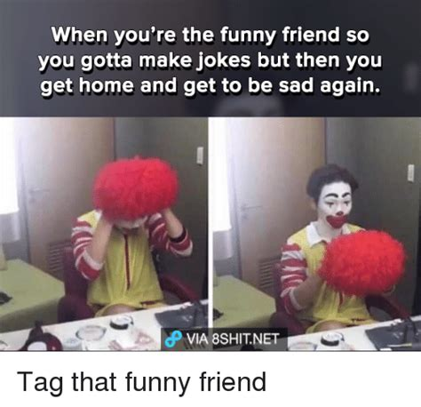 Memes To Make Fun Of Friends - when you re the funny friend so you gotta make jokes but
