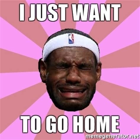 Go Home Meme - i just want to go home lebron james meme generator