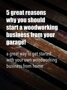 starting your own woodworking business 6 reasons to start a woodworking business from your garage