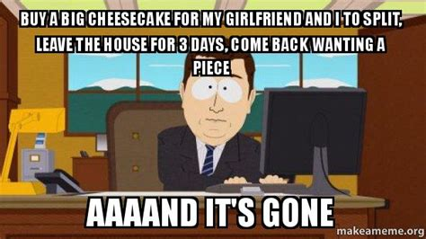 Aaaand Its Gone Meme - buy a big cheesecake for my girlfriend and i to split