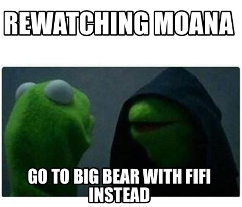 Meme With - meme creator rewatching moana go to big bear with fifi