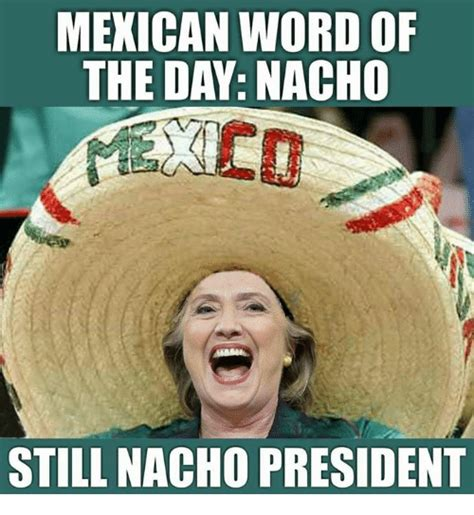 Memes Of The Day - mexican word of the day nacho still nacho president meme