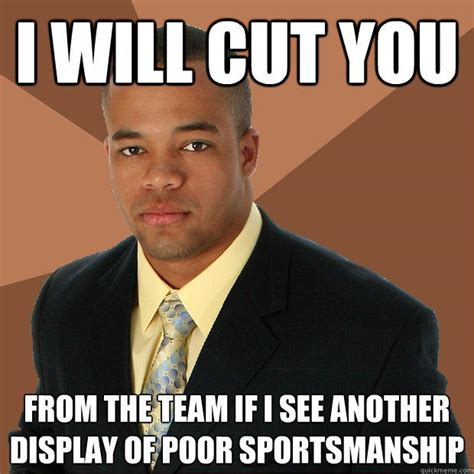 Poor Meme - i will cut you from the team if i see another display of