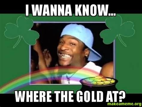 i wanna a in the i wanna where the gold at