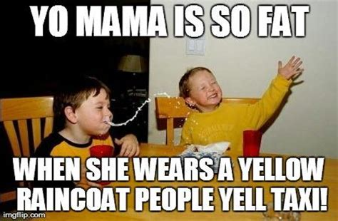 Fat Jokes Meme - yo mama is so fat when she wears a yellow raincoat people