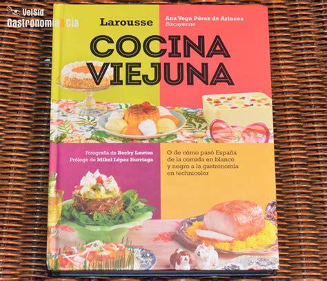 cocina viejuna cocina viejuna un libro que reivindica los platos de los