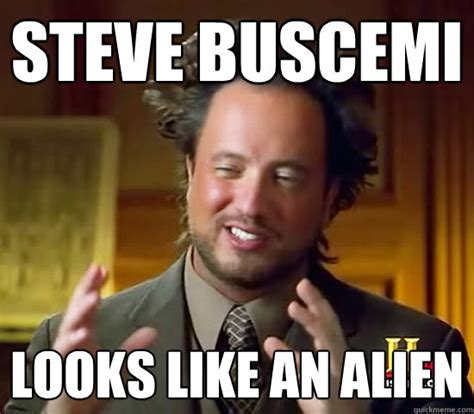 Steve Buscemi Meme - steve buscemi looks like an alien ancient aliens quickmeme