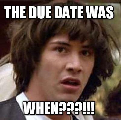 Due Date Meme - meme creator the due date was when