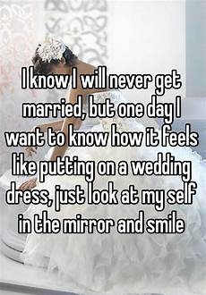 i know i will never get married but one day i want to