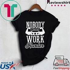 nobody cares work harder t shirt nobody cares work