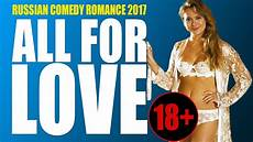 new russian movies 2011 online movies 2017 russian comedy romance 18 171 all for love 187 new best russian movies youtube