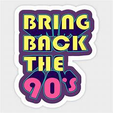 back to the 90 bring back the 90 s 90s sticker teepublic