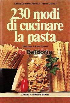 modi di cucinare la pasta 230 modi di cucinare la pasta enrica cattaneo jarratt
