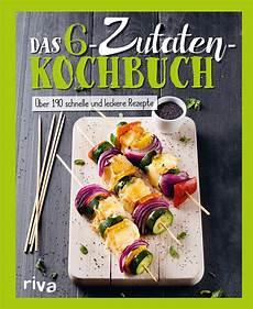 kochbuch schnelle gesunde das 6 zutaten kochbuch 220 ber 190 schnelle und leckere rezepte