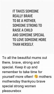 it takes someone brave to it takes someone really brave to be a mother someone