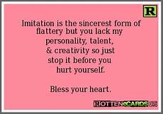 imitation is the sincerest form of flattery but you lack my personality talent creativity so