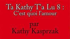 Ta Kathy T A Lu 8 C Est Quoi L Amour