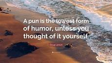 doug larson quote a pun is the lowest form of humor unless you thought of it yourself 7