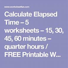 time worksheet calculator 2948 calculate elapsed time 5 worksheets 15 30 45 60 minutes quarter hours free printable