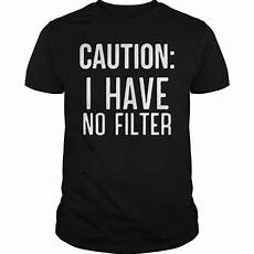 Official Caution I No Filter Shirt Hoodie Tank Top