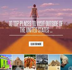 10 top places to visit outside of the united states