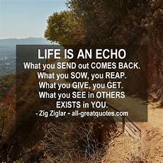 life is an echo what you send out comes back zig
