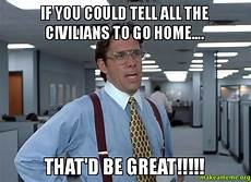 Office Space That Would Be Great Meme by If You Could Tell All The Civilians To Go Home That D