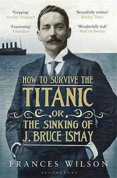 how to survive the titanic or the sinking of j bruce ismay frances wilson bloomsbury paperbacks