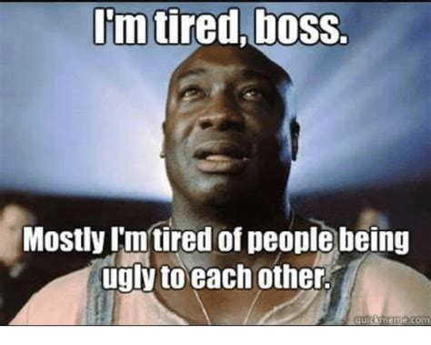 Funny Boss Memes - im tiredboss mostly imtired of people being ugly to each other meme com funny meme on sizzle