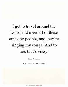 I get to travel around the world and meet all of these ...