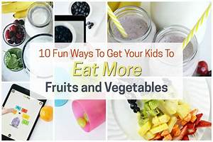 10 Fun Ways to Get Your Kids to Eat More Fruits and Vegetables