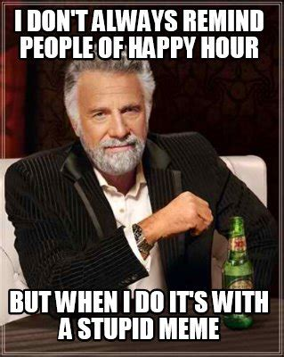 Happy Hour Meme - meme creator i don t always remind people of happy hour but when i do it s with a stupid meme
