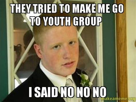 I Said No Meme - they tried to make me go to youth group i said no no no make a meme