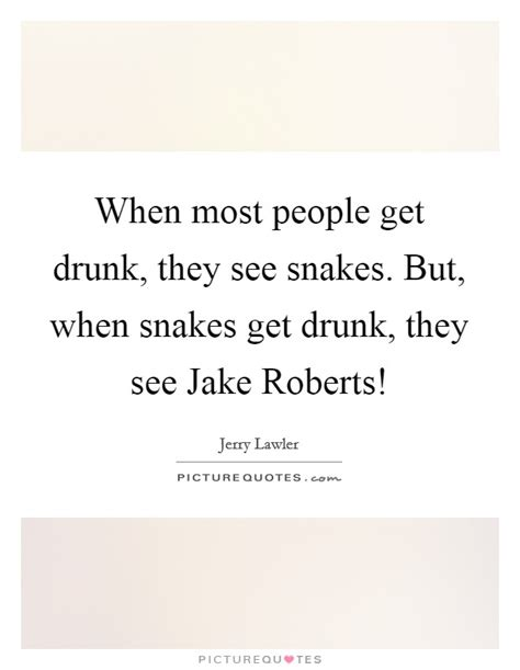 When Most People Get Drunk, They See Snakes But, When Snakes  Picture Quotes
