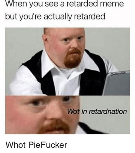 Retarded People Memes - when you see a retarded meme but you re actually retarded wot in retardnation whot piefucker