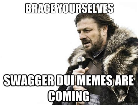 Funny Dui Memes - brace yourselves swagger dui memes are coming misc quickmeme