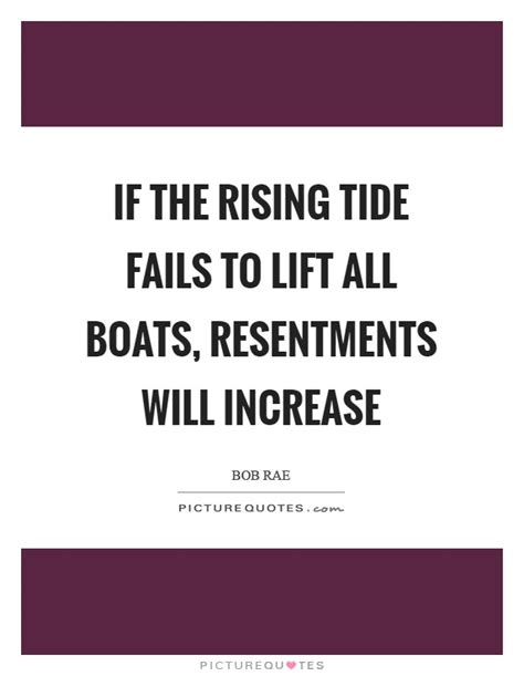A Rising Tide Lifts All Boats Quote by If The Rising Tide Fails To Lift All Boats Resentments