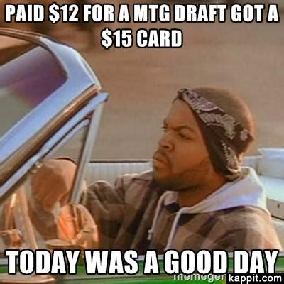 Today Was A Good Day Meme - paid 12 for a mtg draft got a 15 card today was a good day