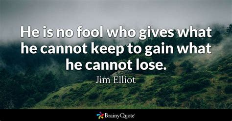 He Is No Fool Who Gives What He Cannot Keep To Gain What