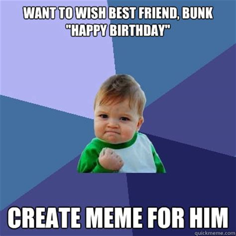 Friend Birthday Meme - want to wish best friend bunk quot happy birthday quot create meme for him success kid quickmeme