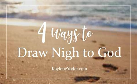 Four Ways To Draw Closer To God  Kaylene Yoder