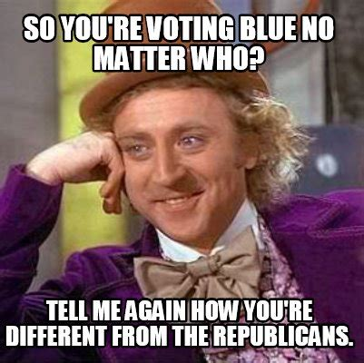 Different Memes - meme creator so you re voting blue no matter who tell me again how you re different from the