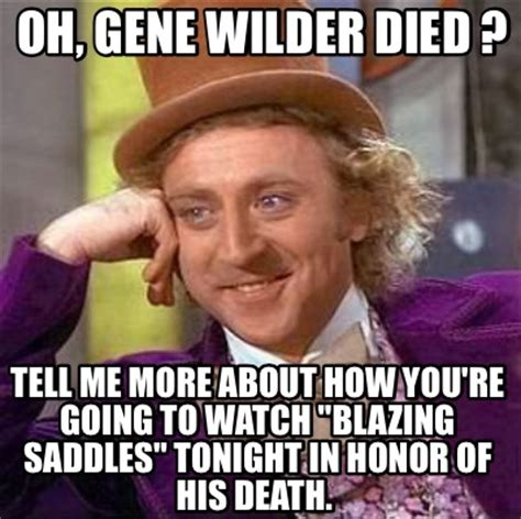 Gene Wilder Memes - meme creator oh gene wilder died tell me more about how you re going to watch quot blazing sad