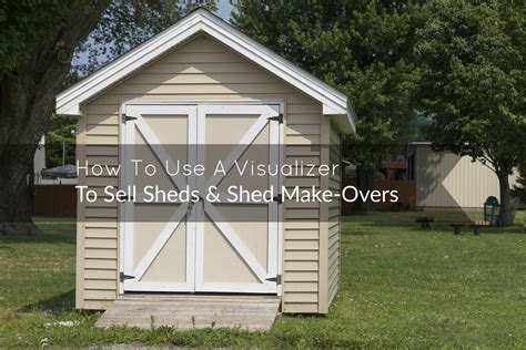 how to build a r for shed how to use a visualizer to sell sheds shed make overs