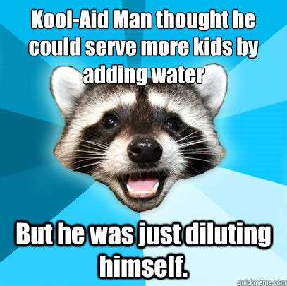 Lame Pun Coon Meme - kool aid man thought he could serve more kids by adding water but he was just diluting himself