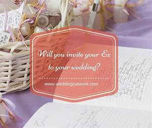 will you invite your ex to your wedding weddings at work With wedding invite for ex