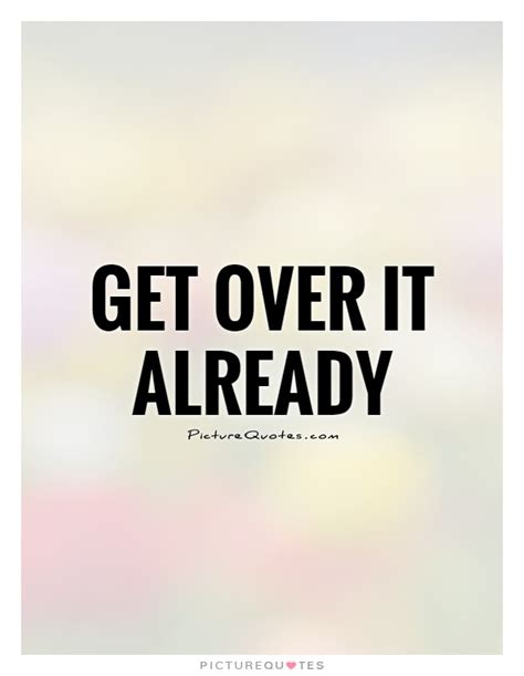 Get Over It Quotes & Sayings  Get Over It Picture Quotes