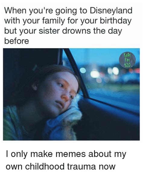 Disneyland Memes - when you re going to disneyland with your family for your birthday but your sister drowns the