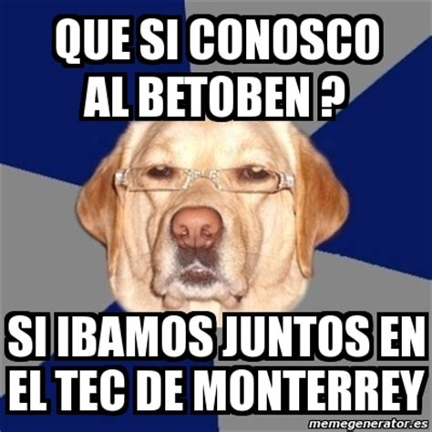 Memes Tec - meme perro racista que si conosco al betoben si ibamos juntos en el tec de monterrey 295112