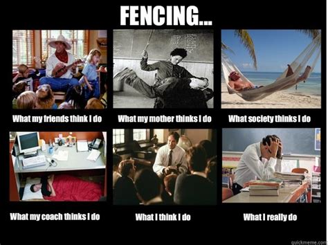 Fencing Memes - fencing what my friends think i do what my mother thinks i do what society thinks i do what